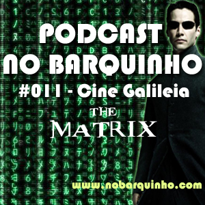 No Barquinho #011 – CineGalileia: The Matrix