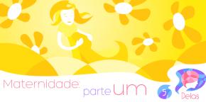 Delas #05 – Maternidade: parte 1